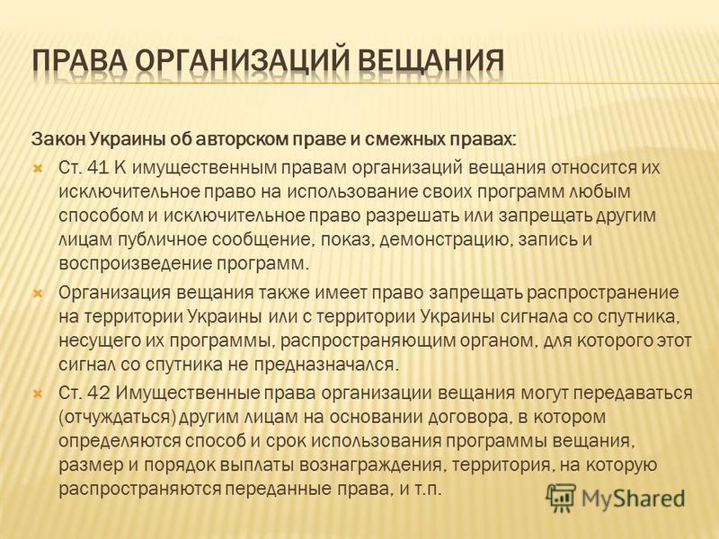 Закон Украины об авторском праве и смежных правах: Ст. 41 К имущественным правам организаций вещания относится их исключительное право на использование своих программ любым способом и исключительное право разрешать или запрещать другим лицам публично