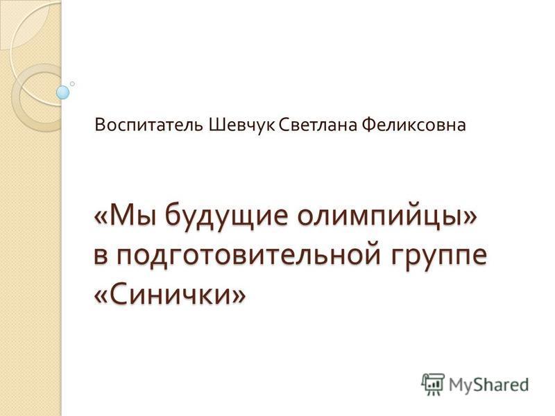 « Мы будущие олимпийцы » в подготовительной группе « Синички » Воспитатель Шевчук Светлана Феликсовна