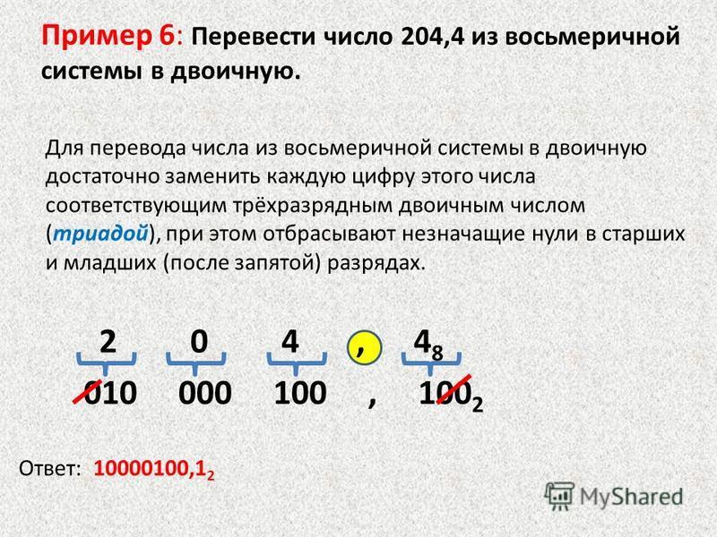 Пример 6: Перевести число 204,4 из восьмеречной системы в двоичную. Для перевода числа из восьмеречной системы в двоичную достаточно заменить каждую цифру этого числа соответствующим трёхразрядным двоичным числом (триадой), при этом отбрасывают незна