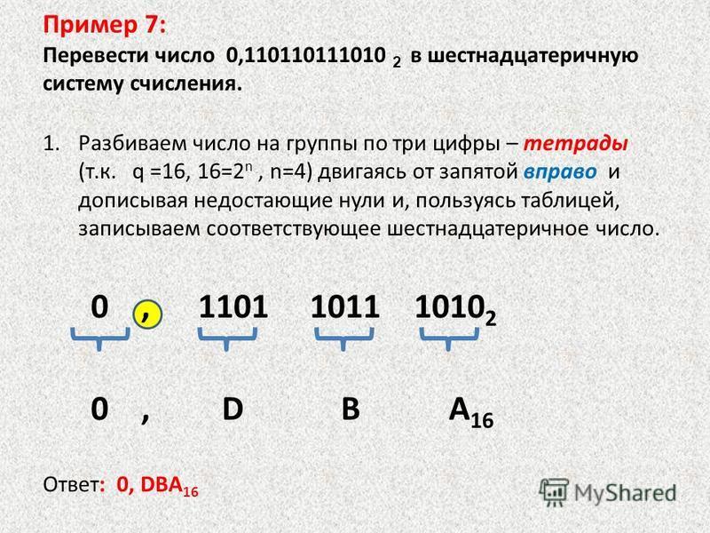 1. Разбиваем число на группы по три цифры – тетрады (т.к. q =16, 16=2 n, n=4) двигаясь от запятой вправо и дописывая недостающие нули и, пользуясь таблицей, записываем соответствующее шестнадцатеричное число. 0, 1101 1011 1010 2 0, D B A 16 Ответ: 0,