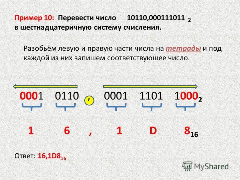 Пример 10: Перевести число 10110,000111011 2 в шестнадцатеричную систему счисления. Разобьём левую и правую части числа на тетрады и под каждой из них запишем соответствующее число. 0001 0110, 0001 1101 1000 2 1 6, 1 D 8 16 Ответ: 16,1D8 16