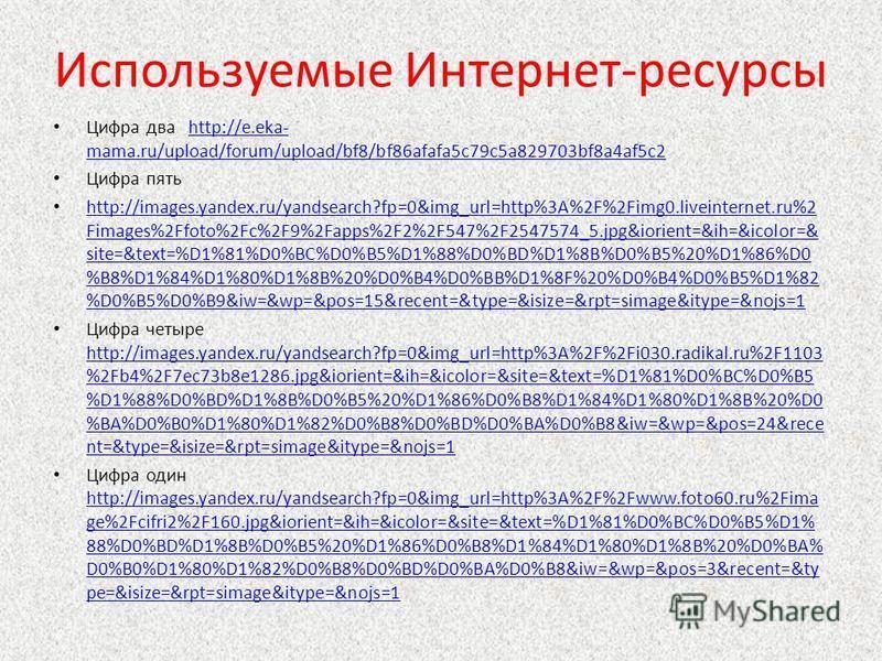 Используемые Интернет-ресурсы Цифра два http://e.eka- mama.ru/upload/forum/upload/bf8/bf86afafa5c79c5a829703bf8a4af5c2http://e.eka- mama.ru/upload/forum/upload/bf8/bf86afafa5c79c5a829703bf8a4af5c2 Цифра пять http://images.yandex.ru/yandsearch?fp=0&im