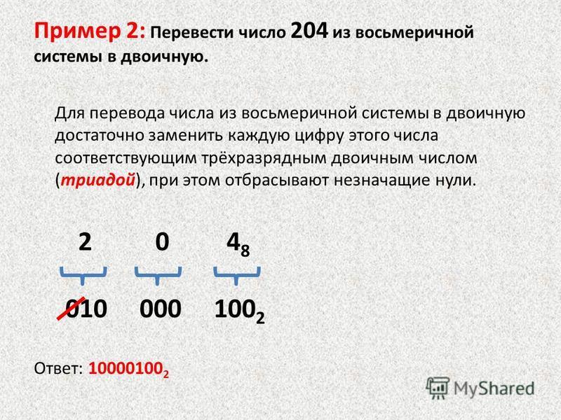 Пример 2: Перевести число 204 из восьмеречной системы в двоичную. Для перевода числа из восьмеречной системы в двоичную достаточно заменить каждую цифру этого числа соответствующим трёхразрядным двоичным числом (триадой), при этом отбрасывают незнача