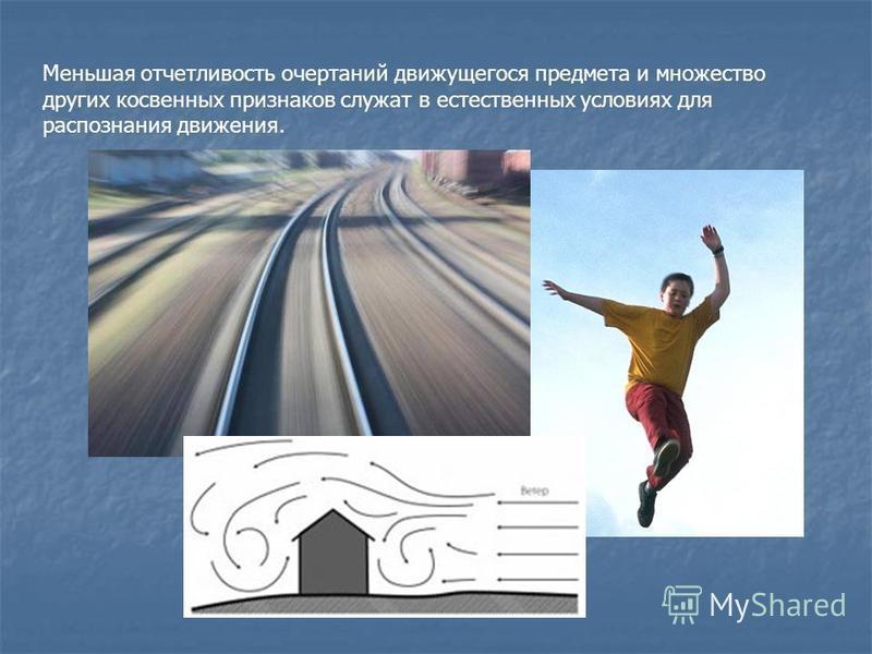 Меньшая отчетливость очертаний движущегося предмета и множество других косвенных признаков служат в естественных условиях для распознания движения.