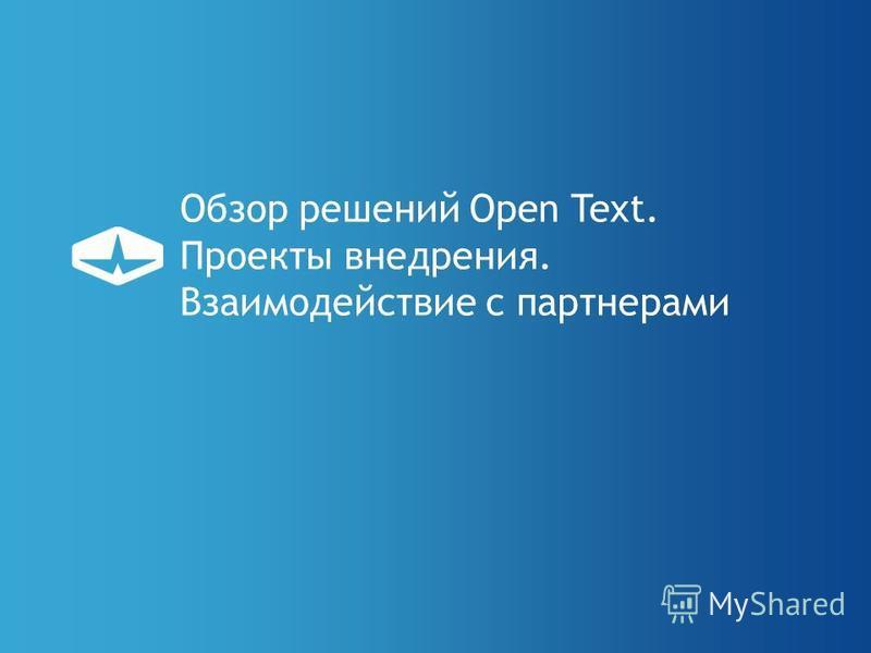Обзор решений Open Text. Проекты внедрения. Взаимодействие с партнерами