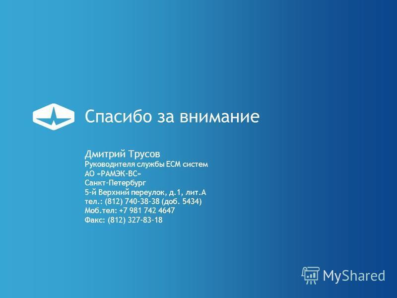 Спасибо за внимание Дмитрий Трусов Руководителя службы ECM систем АО «РАМЭК-ВС» Санкт-Петербург 5-й Верхний переулок, д.1, лит.А тел.: (812) 740-38-38 (доб. 5434) Моб.тел: +7 981 742 4647 Факс: (812) 327-83-18