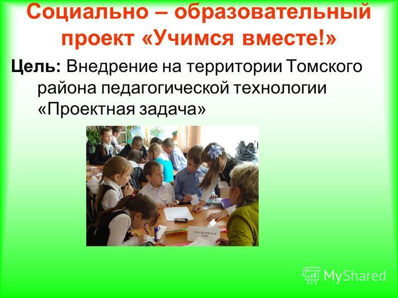 Социально – образовательный проект «Учимся вместе!» Цель: Внедрение на территории Томского района педагогической технологии «Проектная задача»