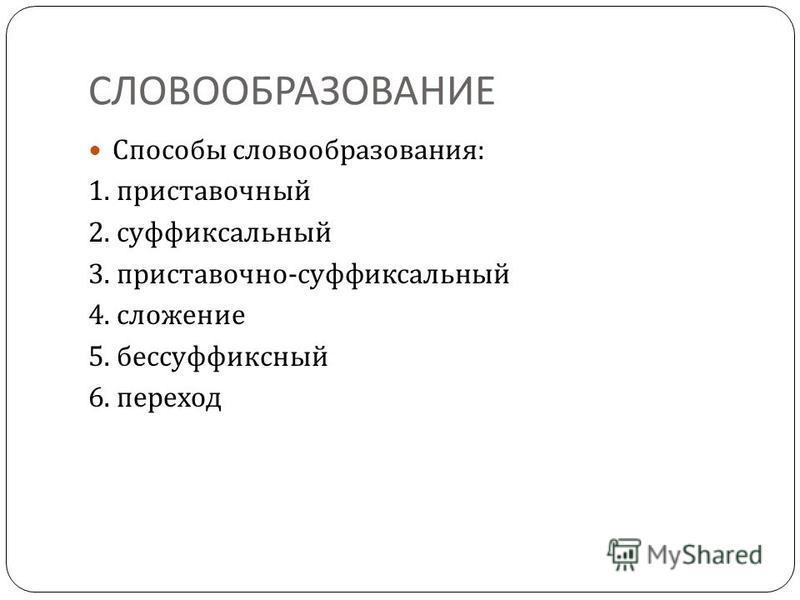 СЛОВООБРАЗОВАНИЕ Способы словообразования : 1. приставочный 2. суффиксальный 3. приставочно - суффиксальный 4. сложение 5. бессуффиксный 6. переход