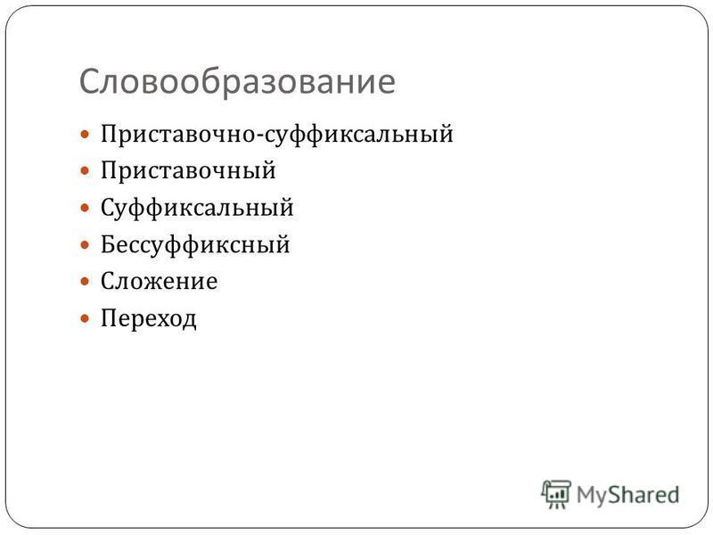 Словообразование Приставочно - суффиксальный Приставочный Суффиксальный Бессуффиксный Сложение Переход