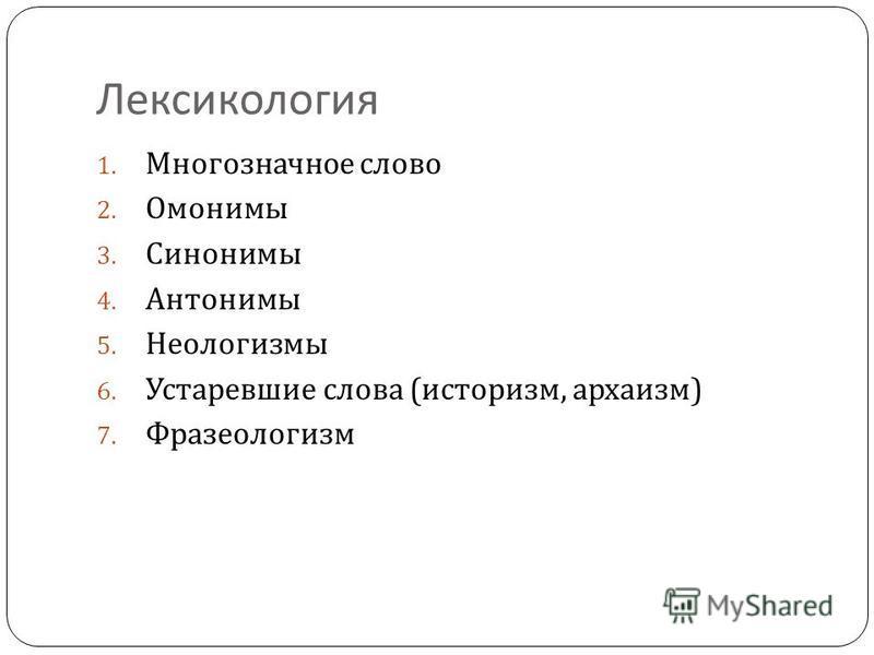 Лексикология 1. Многозначное слово 2. Омонимы 3. Синонимы 4. Антонимы 5. Неологизмы 6. Устаревшие слова ( историзм, архаизм ) 7. Фразеологизм