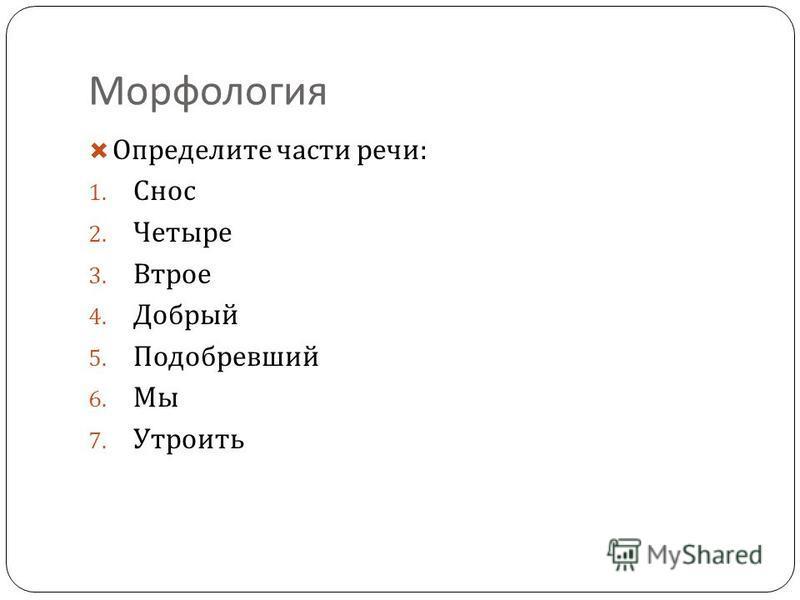 Морфология Определите части речи : 1. Снос 2. Четыре 3. Втрое 4. Добрый 5. Подобревший 6. Мы 7. Утроить
