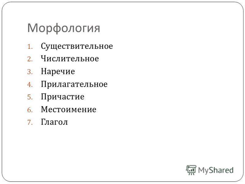 Морфология 1. Существительное 2. Числительное 3. Наречие 4. Прилагательное 5. Причастие 6. Местоимение 7. Глагол