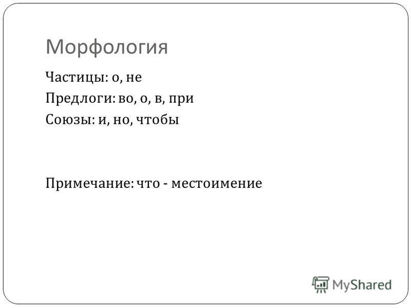 Морфология Частицы : о, не Предлоги : во, о, в, при Союзы : и, но, чтобы Примечание : что - местоимение