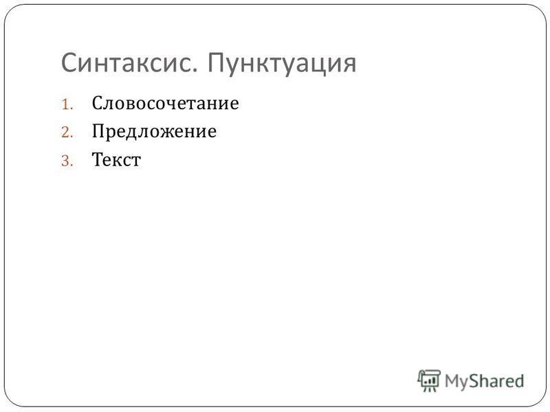 Синтаксис. Пунктуация 1. Словосочетание 2. Предложение 3. Текст