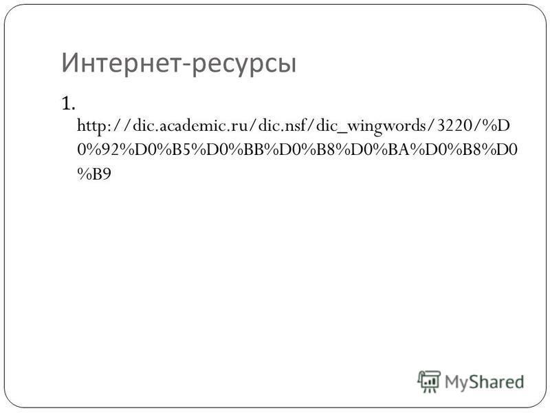 Интернет - ресурсы 1. http://dic.academic.ru/dic.nsf/dic_wingwords/3220/%D 0%92%D0%B5%D0%BB%D0%B8%D0%BA%D0%B8%D0 %B9
