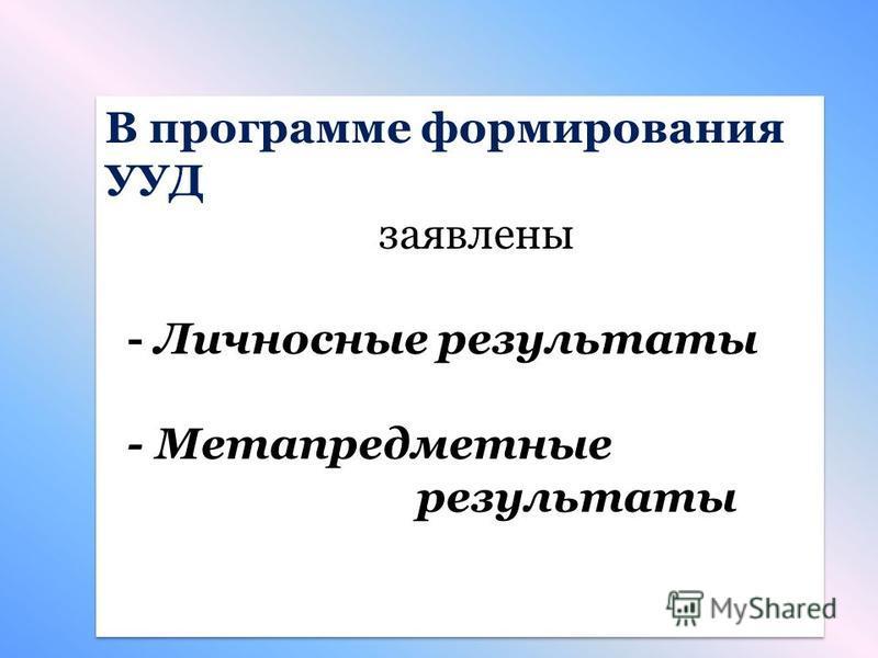 В программе формирования УУД заявлены - Личносные результаты - Метапредместные результаты В программе формирования УУД заявлены - Личносные результаты - Метапредместные результаты