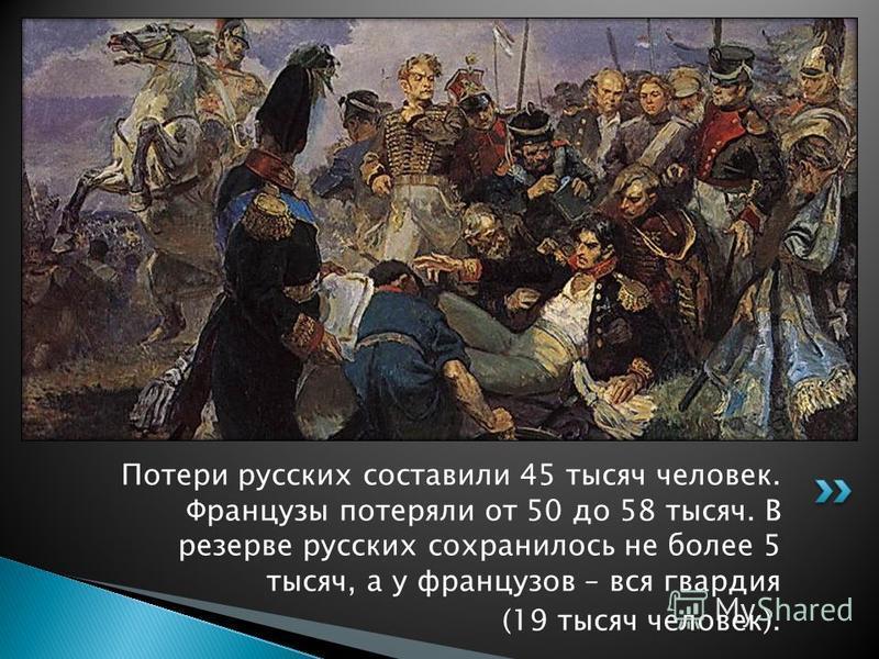 Потери русских составили 45 тысяч человек. Французы потеряли от 50 до 58 тысяч. В резерве русских сохранилось не более 5 тысяч, а у французов – вся гвардия (19 тысяч человек).