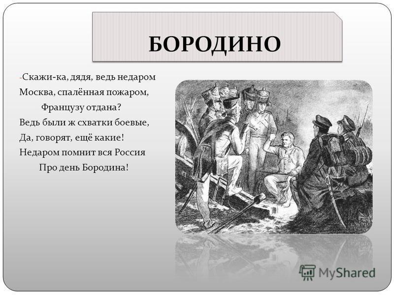 БОРОДИНО - Скажи-ка, дядя, ведь недаром Москва, спалённая пожаром, Французу отдана? Ведь были ж схватки боевые, Да, говорят, ещё какие! Недаром помнит вся Россия Про день Бородина!