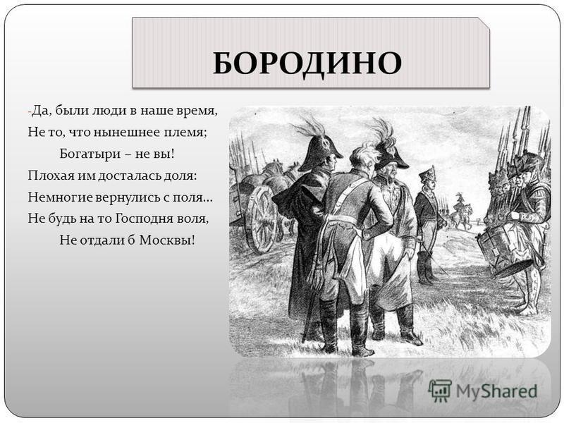 БОРОДИНО - Да, были люди в наше время, Не то, что нынешнее племя; Богатыри – не вы! Плохая им досталась доля: Немногие вернулись с поля… Не будь на то Господня воля, Не отдали б Москвы!