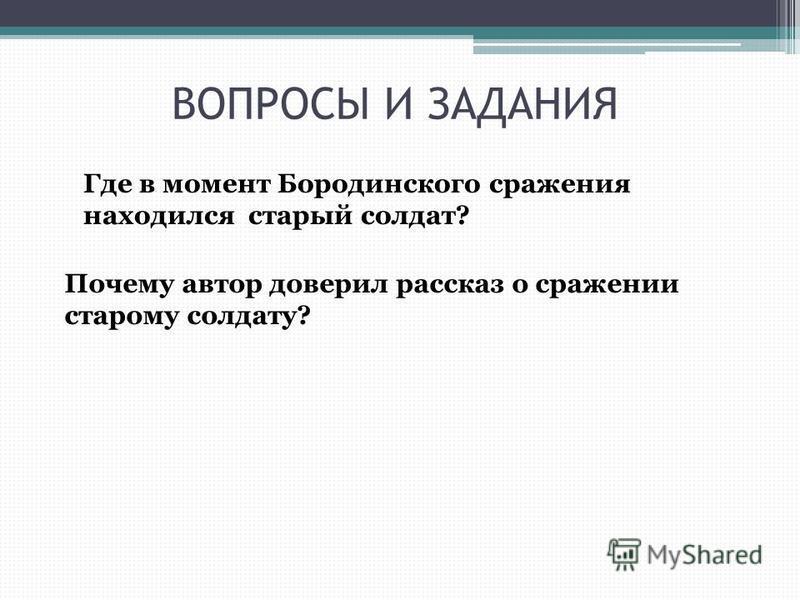 ВОПРОСЫ И ЗАДАНИЯ Где в момент Бородинского сражения находился старый солдат? Почему автор доверил рассказ о сражении старому солдату?