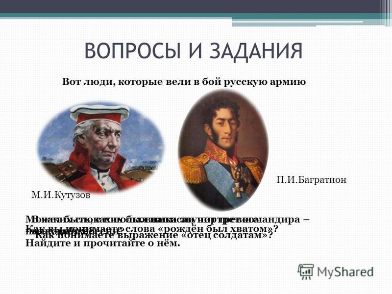 ВОПРОСЫ И ЗАДАНИЯ Вот люди, которые вели в бой русскую армию М.И.Кутузов П.И.Багратион Может быть, с них был написан портрет командира – полковника? Найдите и прочитайте о нём. Как вы понимаете слова «рождён был хватом»? Как понимаете выражение «отец