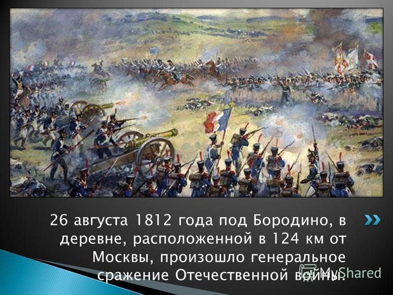 26 августа 1812 года под Бородино, в деревне, расположенной в 124 км от Москвы, произошло генеральное сражение Отечественной войны.