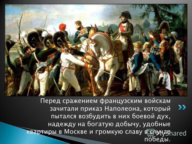 Перед сражением французским войскам зачитали приказ Наполеона, который пытался возбудить в них боевой дух, надежду на богатую добычу, удобные квартиры в Москве и громкую славу в случае победы.