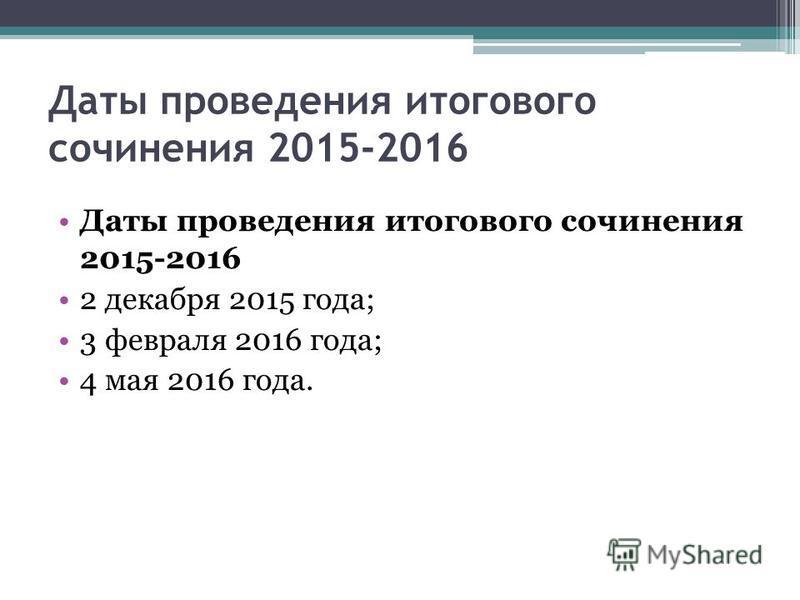 Даты проведения итогового сочинения 2015-2016 2 декабря 2015 года; 3 февраля 2016 года; 4 мая 2016 года.