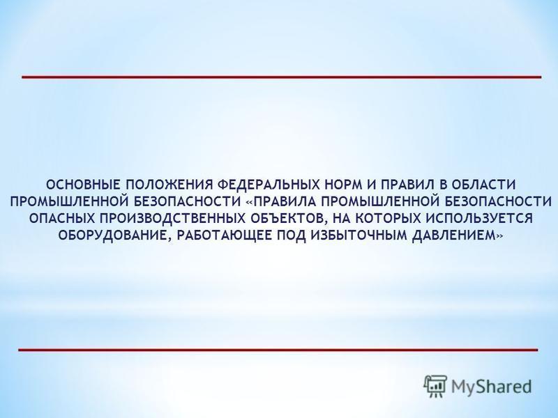 ОСНОВНЫЕ ПОЛОЖЕНИЯ ФЕДЕРАЛЬНЫХ НОРМ И ПРАВИЛ В ОБЛАСТИ ПРОМЫШЛЕННОЙ БЕЗОПАСНОСТИ «ПРАВИЛА ПРОМЫШЛЕННОЙ БЕЗОПАСНОСТИ ОПАСНЫХ ПРОИЗВОДСТВЕННЫХ ОБЪЕКТОВ, НА КОТОРЫХ ИСПОЛЬЗУЕТСЯ ОБОРУДОВАНИЕ, РАБОТАЮЩЕЕ ПОД ИЗБЫТОЧНЫМ ДАВЛЕНИЕМ»