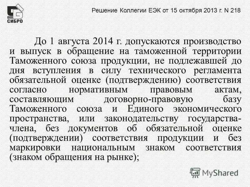 Решение Коллегии ЕЭК от 15 октября 2013 г. N 218 До 1 августа 2014 г. допускаются производство и выпуск в обращение на таможенной территории Таможенного союза продукции, не подлежавшей до дня вступления в силу технического регламента обязательной оце