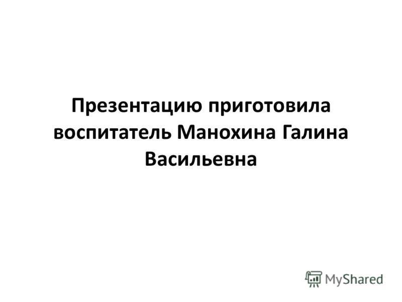 Презентацию приготовила воспитатель Манохина Галина Васильевна