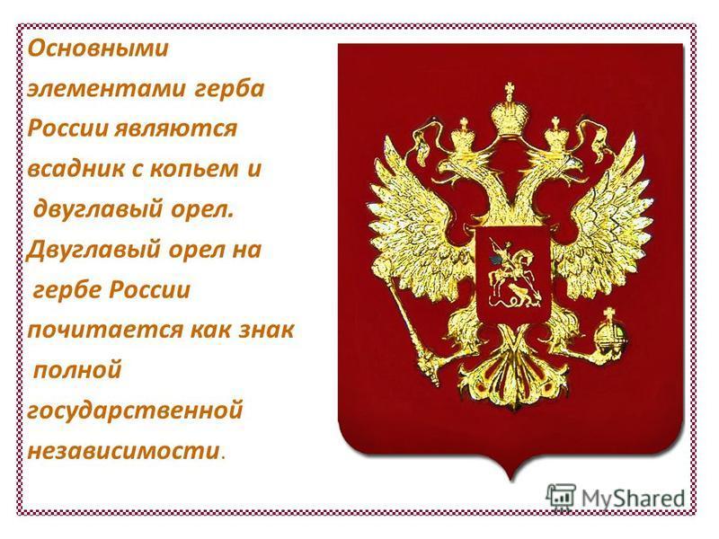 Основными элементами герба России являются всадник с копьем и двуглавый орел. Двуглавый орел на гербе России почитается как знак полной государственной независимости.