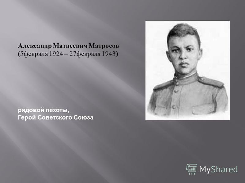 Александр Матвеевич Матросов (5 февраля 1924 – 27 февраля 1943) рядовой пехоты, Герой Советского Союза