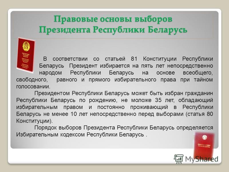 Правовые основы выборов Президента Республики Беларусь В соответствии со статьей 81 Конституции Республики Беларусь Президент избирается на пять лет непосредственно народом Республики Беларусь на основе всеобщего, свободного, равного и прямого избира