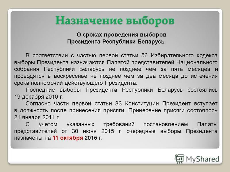 Назначение выборов О сроках проведения выборов Президента Республики Беларусь В соответствии с частью первой статьи 56 Избирательного кодекса выборы Президента назначаются Палатой представителей Национального собрания Республики Беларусь не позднее ч