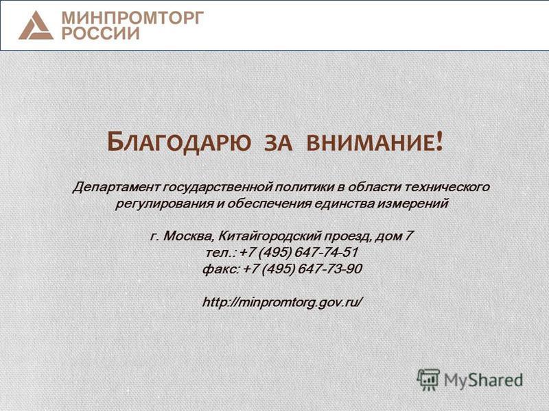 Б ЛАГОДАРЮ ЗА ВНИМАНИЕ ! Департамент государственной политики в области технического регулирования и обеспечения единства измерений г. Москва, Китайгородский проезд, дом 7 тел.: +7 (495) 647-74-51 факс: +7 (495) 647-73-90 http://minpromtorg.gov.ru/