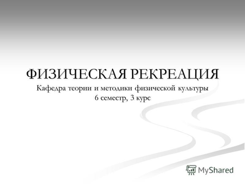 ФИЗИЧЕСКАЯ РЕКРЕАЦИЯ Кафедра теории и методики физической культуры 6 семестр, 3 курс