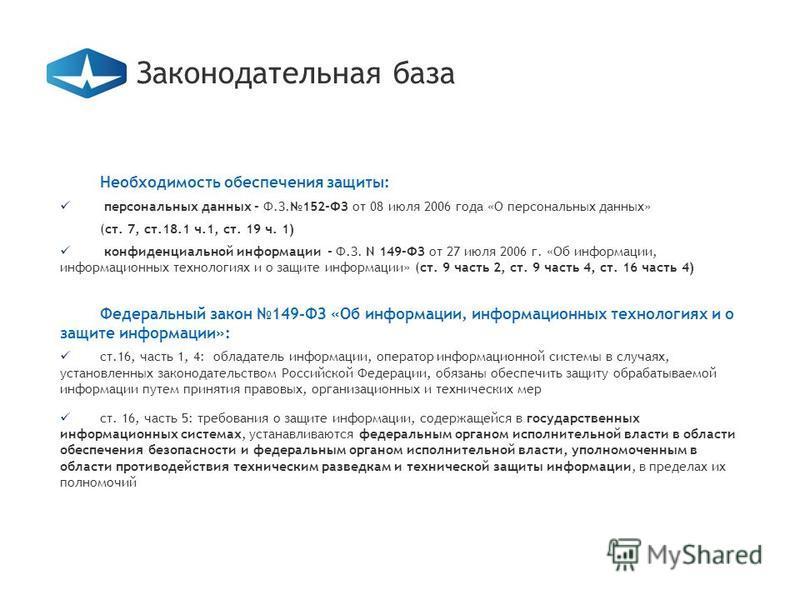 Необходимость обеспечения защиты: персональных данных - Ф.З.152-ФЗ от 08 июля 2006 года «О персональных данных» (ст. 7, cт.18.1 ч.1, ст. 19 ч. 1) конфиденциальной информации - Ф.З. N 149-ФЗ от 27 июля 2006 г. «Об информации, информационных технология