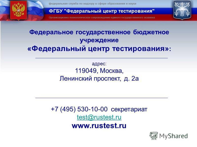 Федеральное государственное бюджетное учреждение «Федеральный центр тестирования» : адрес: 119049, Москва, Ленинский проспект, д. 2 а +7 (495) 530-10-00 секретариат test@rustest.ru www.rustest.ru