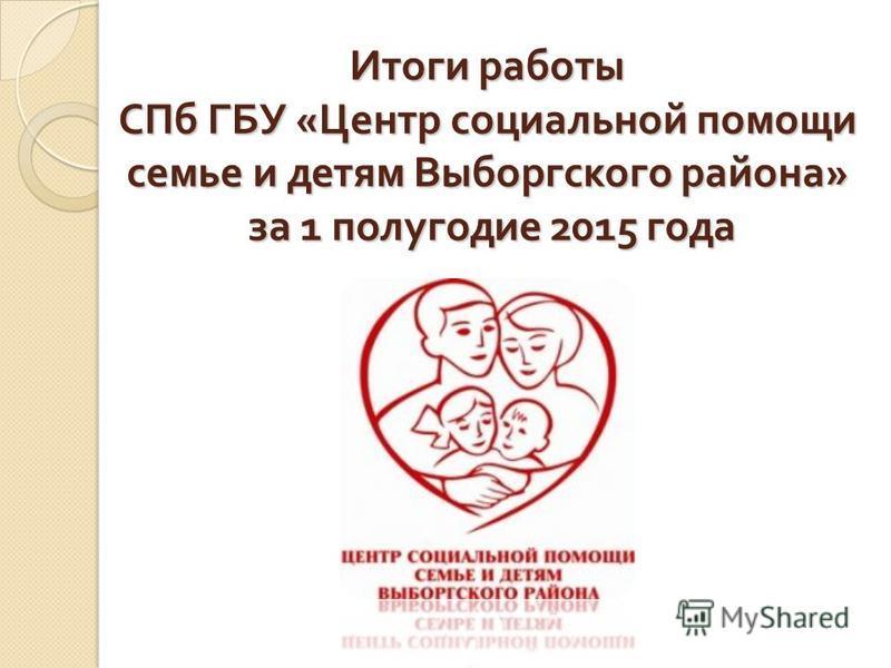 Итоги работы СПб ГБУ « Центр социальной помощи семье и детям Выборгского района » за 1 полугодие 2015 года