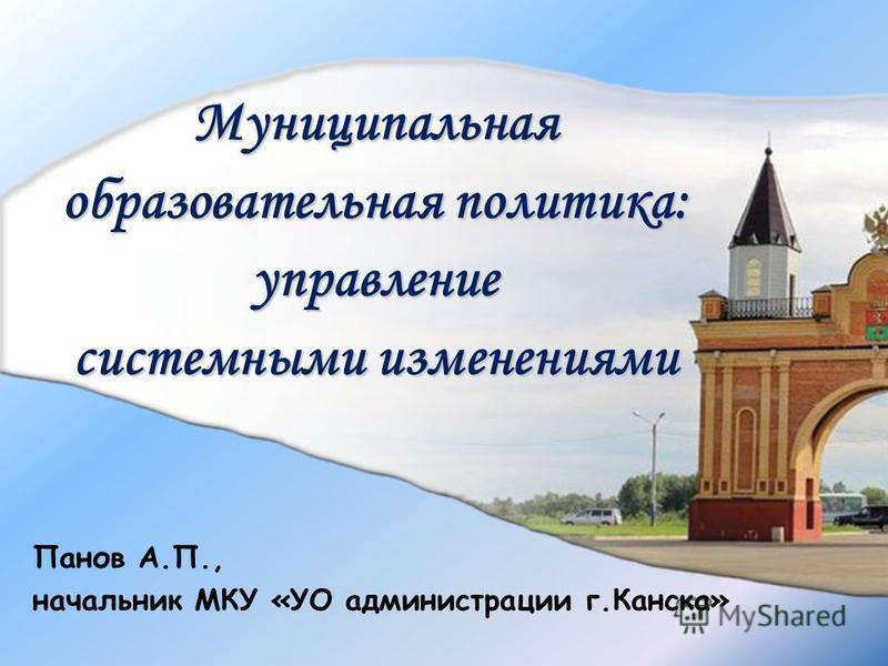 Муниципальная образовательная политика: управление системными изменениями Панов А.П., начальник МКУ «УО администрации г.Канска»