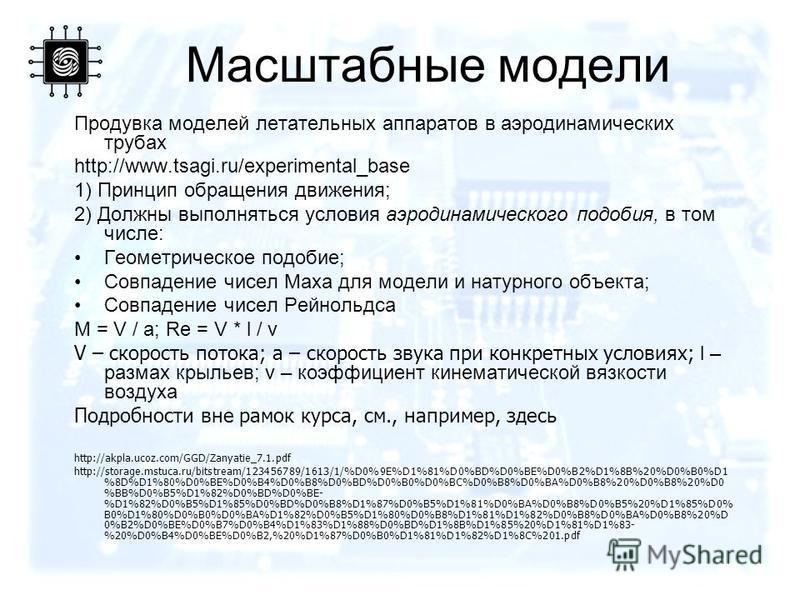 Продувка моделей летательных аппаратов в аэродинамических трубах http://www.tsagi.ru/experimental_base 1) Принцип обращения движения; 2) Должны выполняться условия аэродинамического подобия, в том числе: Геометрическое подобие; Совпадение чисел Маха