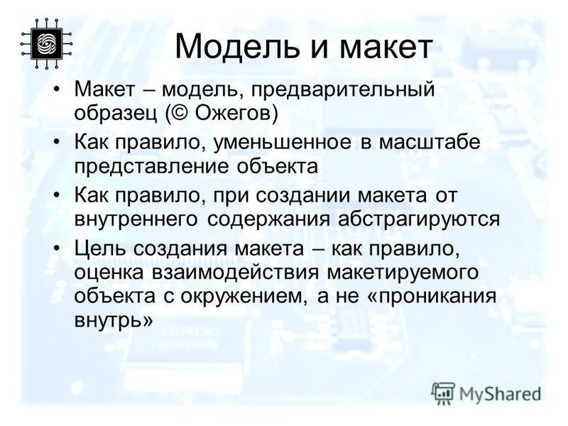 Модель и макет Макет – модель, предварительный образец (© Ожегов) Как правило, уменьшенное в масштабе представление объекта Как правило, при создании макета от внутреннего содержания абстрагируются Цель создания макета – как правило, оценка взаимодей