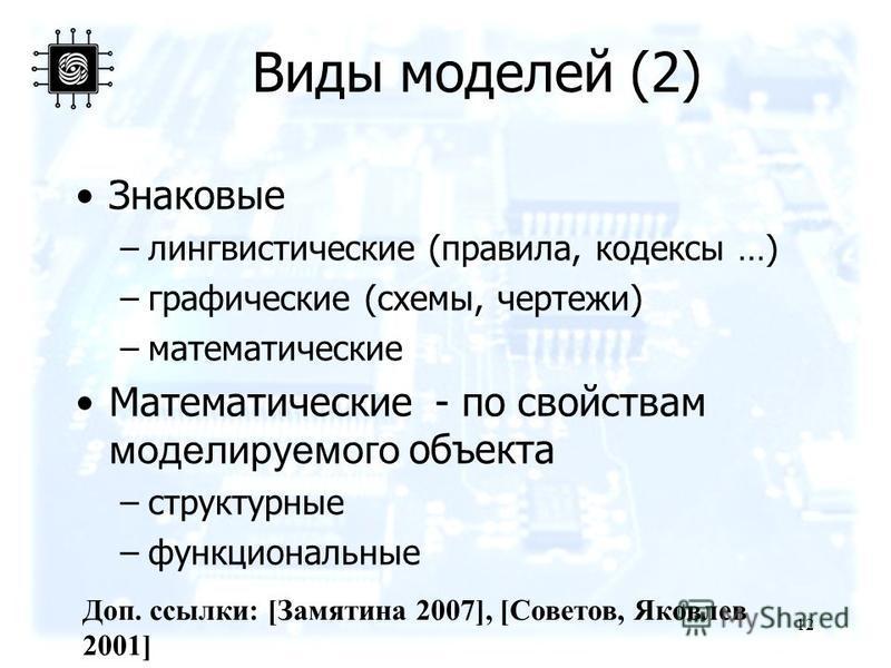 Виды моделей (2) Знаковые –лингвистические (правила, кодексы …) –графикеские (схемы, чертежи) –математические Математические - по свойствам моделируемого объекта –структурные –функциональные 12 Доп. ссылки: [Замятина 2007], [Советов, Яковлев 2001]