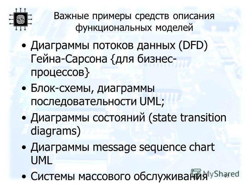 Важные примеры средств описания функциональных моделей Диаграммы потоков данных (DFD) Гейна-Сарсона {для бизнес- процессов} Блок-схемы, диаграммы последовательности UML; Диаграммы состояний (state transition diagrams) Диаграммы message sequence chart