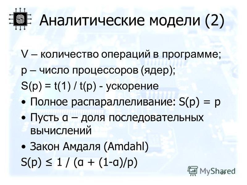 Аналитические модели (2) V – количество операций в программе; p – число процессоров (ядер); S(p) = t(1) / t(p) - ускорение Полное распараллеливание: S(p) = p Пусть α – доля последовательных вычислений Закон Амдаля (Amdahl) S(p) 1 / (α + (1-α)/p) 19