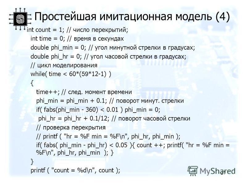 Простейшая имитационная модель ( 4 ) int count = 1; // число перекрытий; int time = 0; // время в секундах double phi_min = 0; // угол минутной стрелки в градусах; double phi_hr = 0; // угол часовой стрелки в градусах; // цикл моделирования while( ti