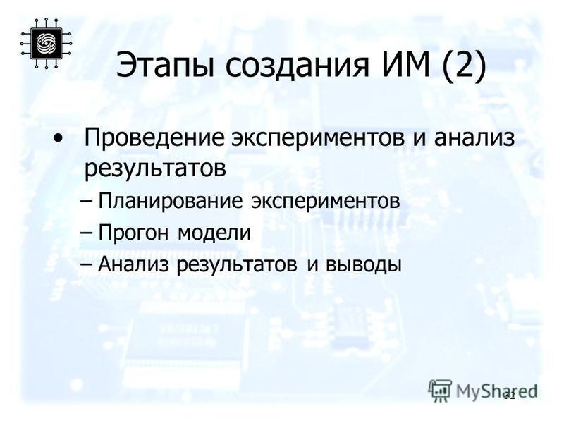 Этапы создания ИМ (2) Проведение экспериментов и анализ результатов –Планирование экспериментов –Прогон модели –Анализ результатов и выводы 32