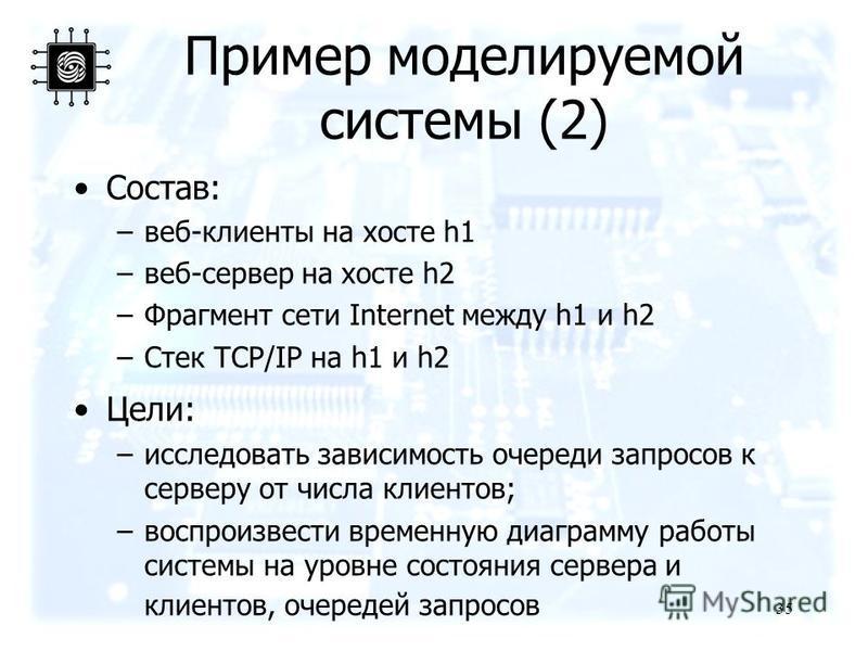 Пример моделируемой системы (2) 35 Состав: –веб-клиенты на хосте h1 –веб-сервер на хосте h2 –Фрагмент сети Internet между h1 и h2 –Стек TCP/IP на h1 и h2 Цели: –исследовать зависимость очереди запросов к серверу от числа клиентов; –воспроизвести врем