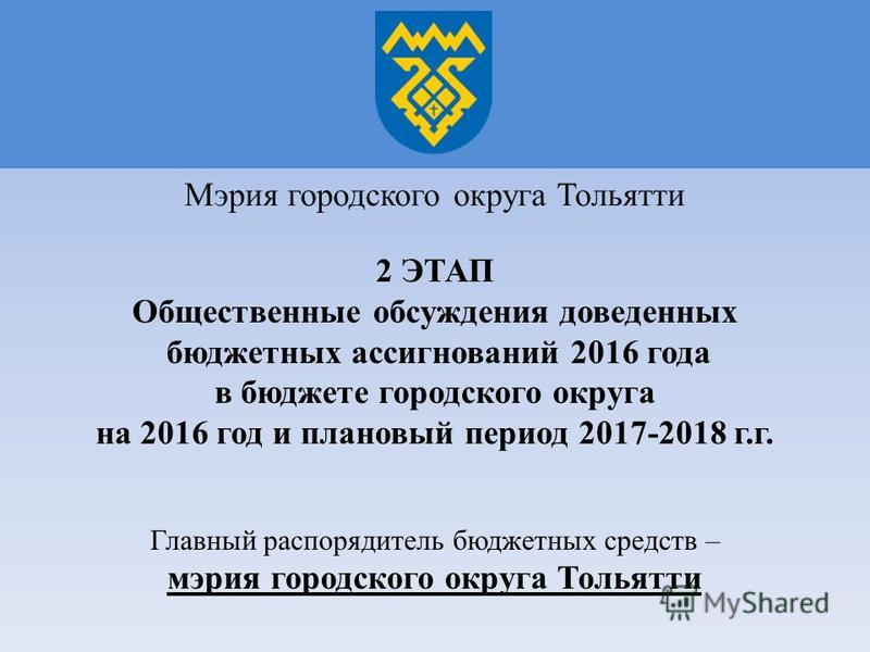 2 ЭТАП Общественные обсуждения доведенных бюджетных ассигнований 2016 года в бюджете городского округа на 2016 год и плановый период 2017-2018 г.г. Главный распорядитель бюджетных средств – мэрия городского округа Тольятти Мэрия городского округа Тол